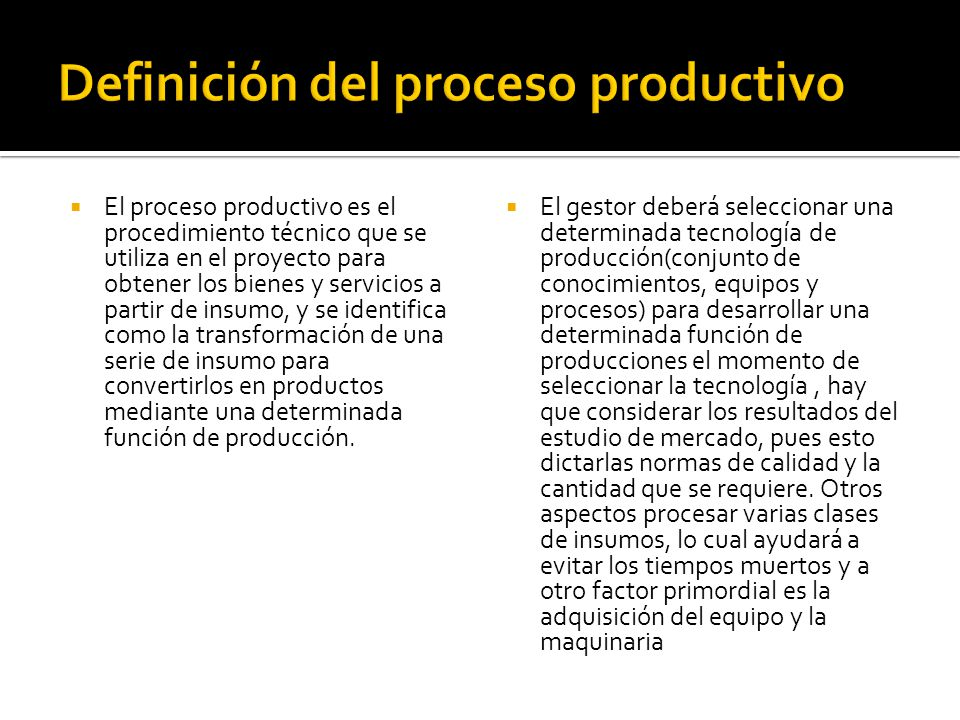 El proceso productivo es el procedimiento técnico que se utiliza en el proyecto para obtener los bienes y servicios a partir de insumo, y se identifica como la transformación de una serie de insumo para convertirlos en productos mediante una determinada función de producción.