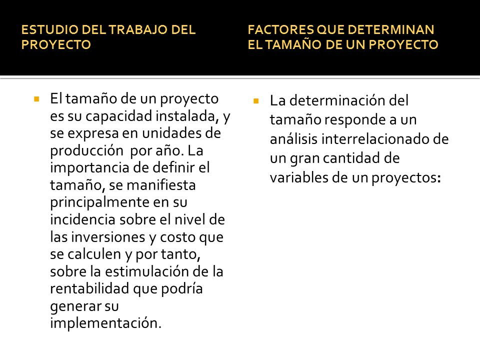 ESTUDIO DEL TRABAJO DEL PROYECTO El tamaño de un proyecto es su capacidad instalada, y se expresa en unidades de producción por año. La importancia de
