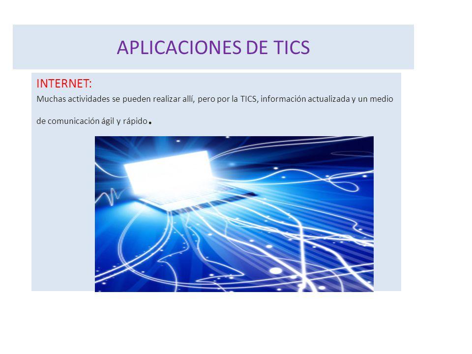 APLICACIONES DE TICS INTERNET: Muchas actividades se pueden realizar allí, pero por la TICS, información actualizada y un medio de comunicación ágil y rápido.