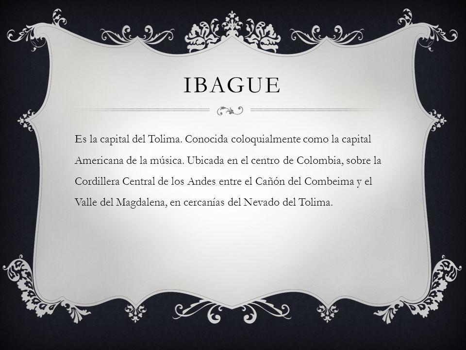 IBAGUE Es la capital del Tolima. Conocida coloquialmente como la capital Americana de la música. Ubicada en el centro de Colombia, sobre la Cordillera