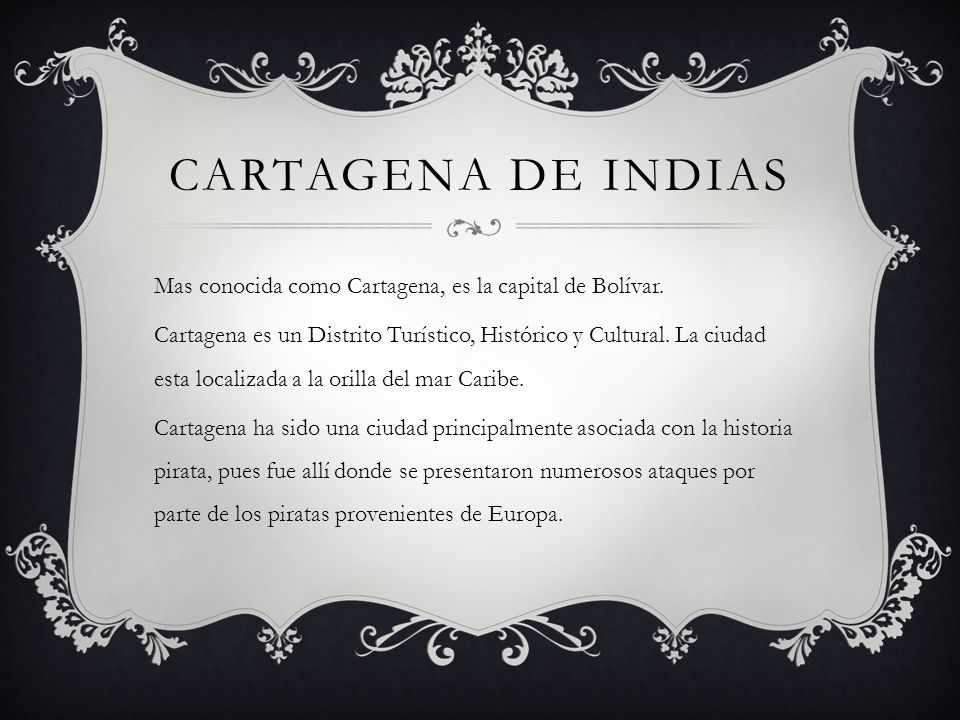 CARTAGENA DE INDIAS Mas conocida como Cartagena, es la capital de Bolívar. Cartagena es un Distrito Turístico, Histórico y Cultural. La ciudad esta lo