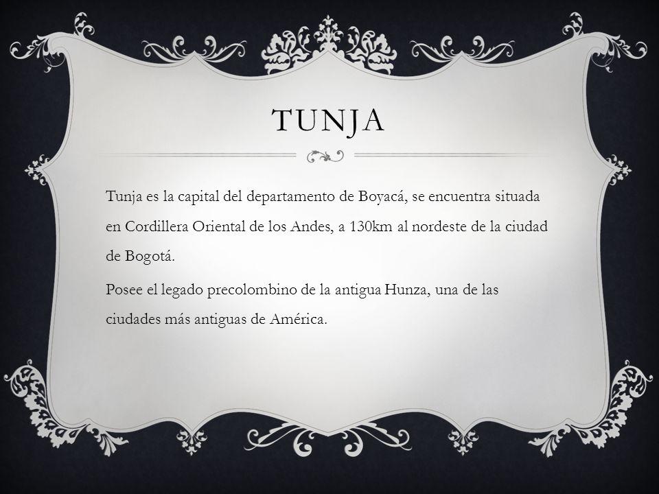 TUNJA Tunja es la capital del departamento de Boyacá, se encuentra situada en Cordillera Oriental de los Andes, a 130km al nordeste de la ciudad de Bogotá.