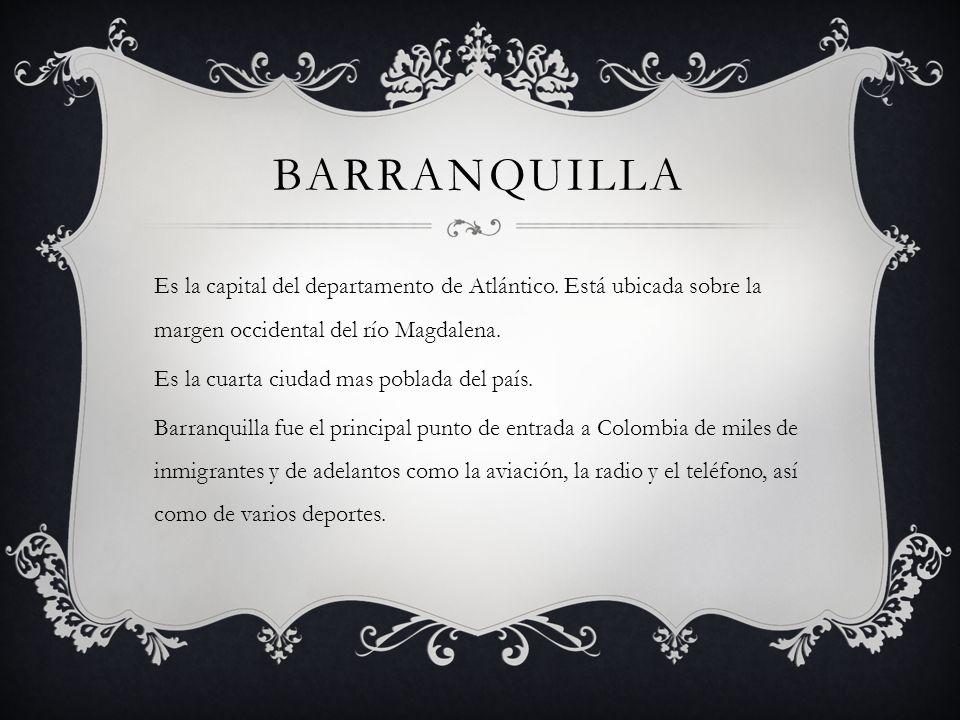 BARRANQUILLA Es la capital del departamento de Atlántico. Está ubicada sobre la margen occidental del río Magdalena. Es la cuarta ciudad mas poblada d
