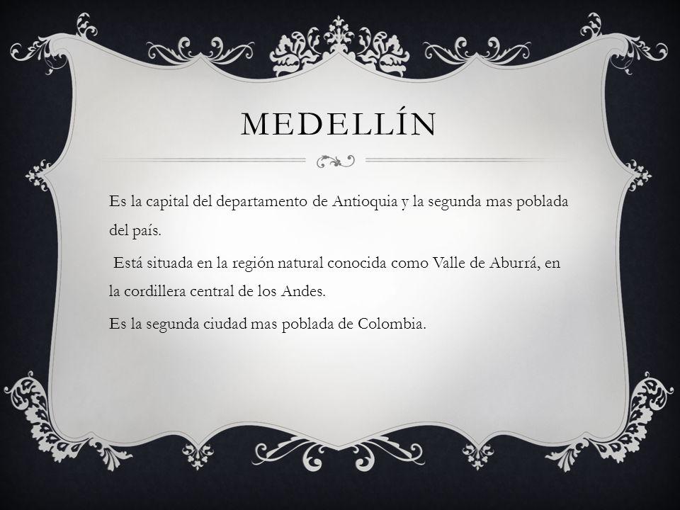MEDELLÍN Es la capital del departamento de Antioquia y la segunda mas poblada del país. Está situada en la región natural conocida como Valle de Aburr