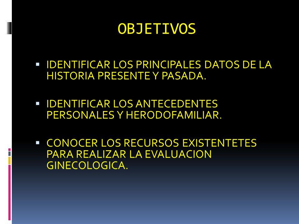 OBJETIVOS IDENTIFICAR LOS PRINCIPALES DATOS DE LA HISTORIA PRESENTE Y PASADA. IDENTIFICAR LOS ANTECEDENTES PERSONALES Y HERODOFAMILIAR. CONOCER LOS RE