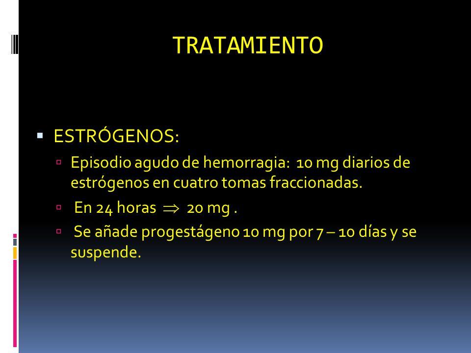 TRATAMIENTO ESTRÓGENOS: Episodio agudo de hemorragia: 10 mg diarios de estrógenos en cuatro tomas fraccionadas. En 24 horas 20 mg. Se añade progestáge
