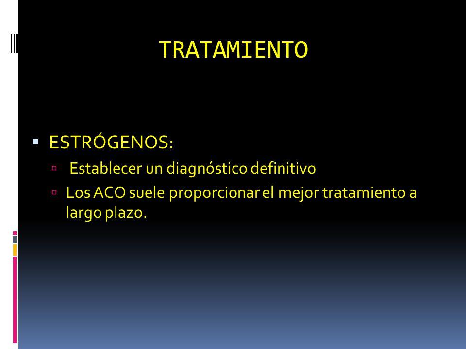 TRATAMIENTO ESTRÓGENOS: Establecer un diagnóstico definitivo Los ACO suele proporcionar el mejor tratamiento a largo plazo.