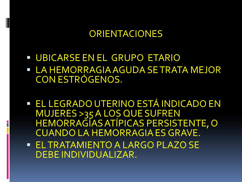 ORIENTACIONES UBICARSE EN EL GRUPO ETARIO LA HEMORRAGIA AGUDA SE TRATA MEJOR CON ESTRÓGENOS. EL LEGRADO UTERINO ESTÁ INDICADO EN MUJERES >35 A LOS QUE