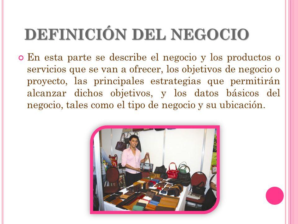 DEFINICIÓN DEL NEGOCIO En esta parte se describe el negocio y los productos o servicios que se van a ofrecer, los objetivos de negocio o proyecto, las