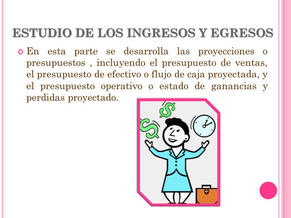 ESTUDIO DE LOS INGRESOS Y EGRESOS En esta parte se desarrolla las proyecciones o presupuestos, incluyendo el presupuesto de ventas, el presupuesto de