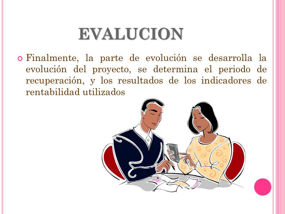 EVALUCION Finalmente, la parte de evolución se desarrolla la evolución del proyecto, se determina el periodo de recuperación, y los resultados de los