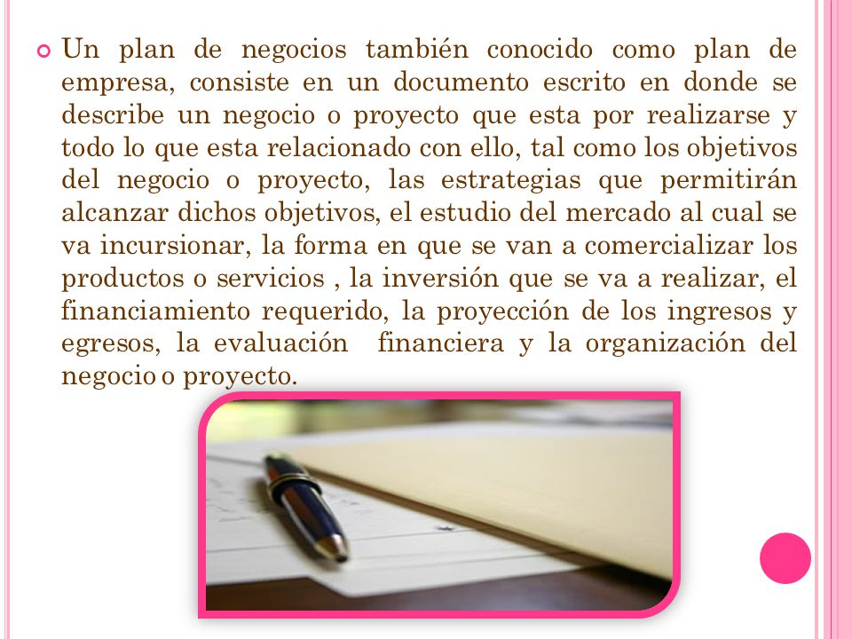 Un plan de negocios también conocido como plan de empresa, consiste en un documento escrito en donde se describe un negocio o proyecto que esta por re