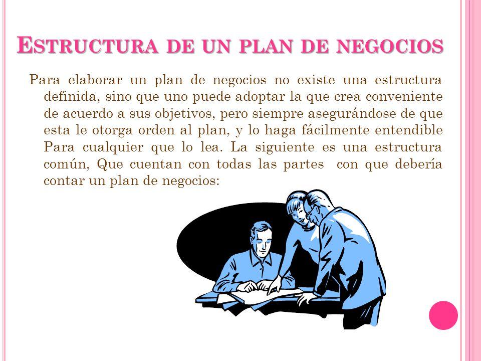 E STRUCTURA DE UN PLAN DE NEGOCIOS Para elaborar un plan de negocios no existe una estructura definida, sino que uno puede adoptar la que crea conveni