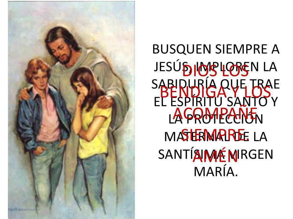 BUSQUEN SIEMPRE A JESÚS, IMPLOREN LA SABIDURÍA QUE TRAE EL ESPÍRITU SANTO Y LA PROTECCIÓN MATERNAL DE LA SANTÍSIMA VIRGEN MARÍA. DIOS LOS BENDIGA Y LO