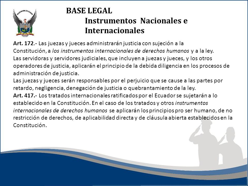 BASE LEGAL Instrumentos Nacionales e Internacionales Art. 172.- Las juezas y jueces administrarán justicia con sujeción a la Constitución, a los instr