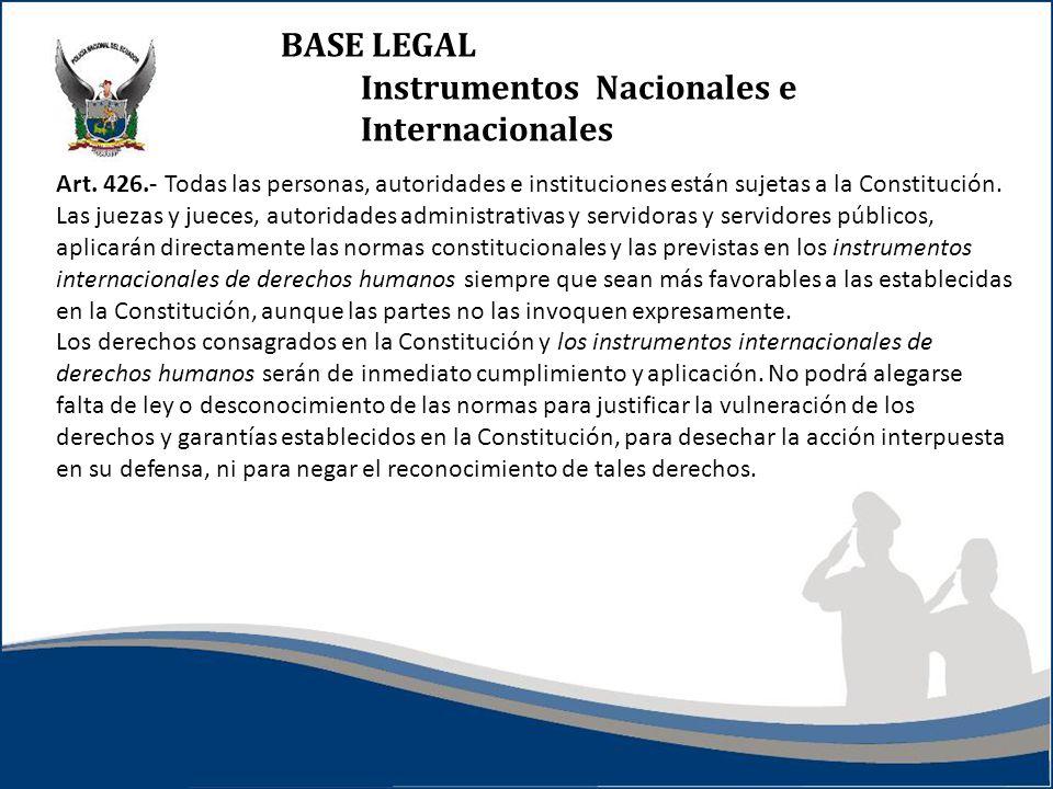 BASE LEGAL Instrumentos Nacionales e Internacionales Art. 426.- Todas las personas, autoridades e instituciones están sujetas a la Constitución. Las j