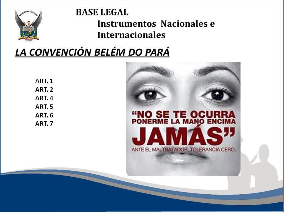 BASE LEGAL Instrumentos Nacionales e Internacionales LA CONVENCIÓN BELÉM DO PARÁ ART. 1 ART. 2 ART. 4 ART. 5 ART. 6 ART. 7