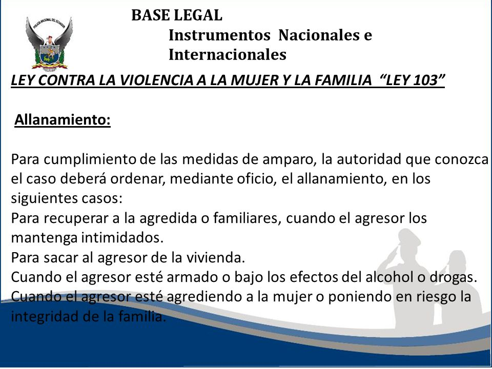 BASE LEGAL Instrumentos Nacionales e Internacionales LEY CONTRA LA VIOLENCIA A LA MUJER Y LA FAMILIA LEY 103 Allanamiento: Para cumplimiento de las me