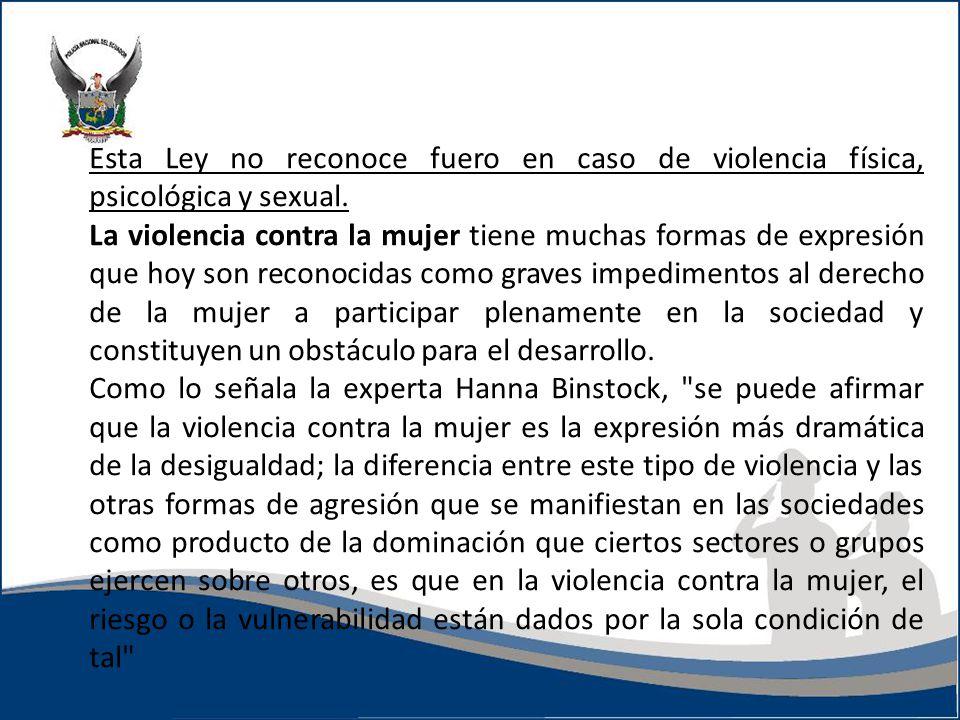 Esta Ley no reconoce fuero en caso de violencia física, psicológica y sexual. La violencia contra la mujer tiene muchas formas de expresión que hoy so