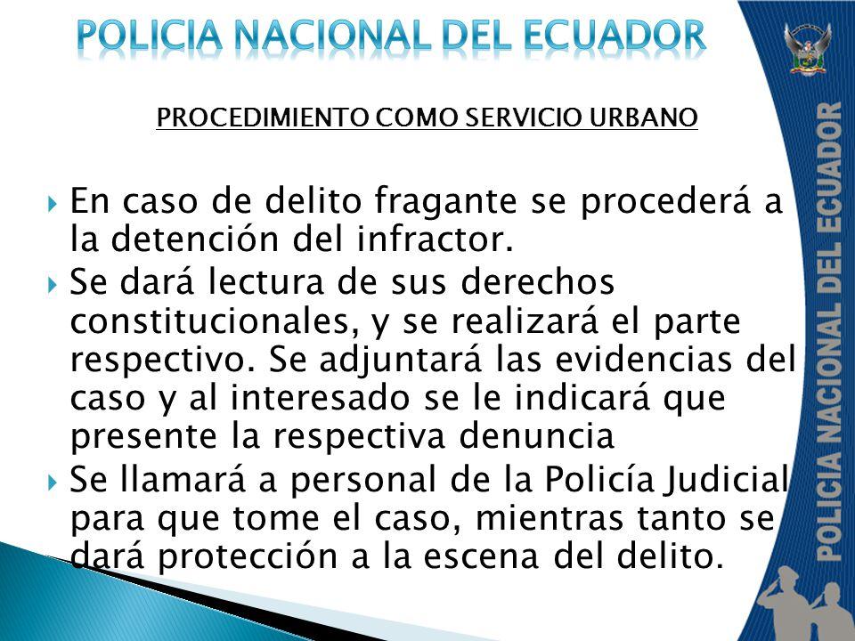 PROCEDIMIENTO COMO SERVICIO URBANO En caso de delito fragante se procederá a la detención del infractor. Se dará lectura de sus derechos constituciona