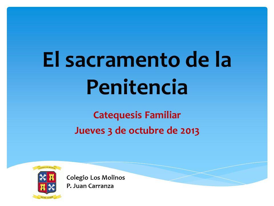 El sacramento de la Penitencia Catequesis Familiar Jueves 3 de octubre de 2013 Colegio Los Molinos P. Juan Carranza