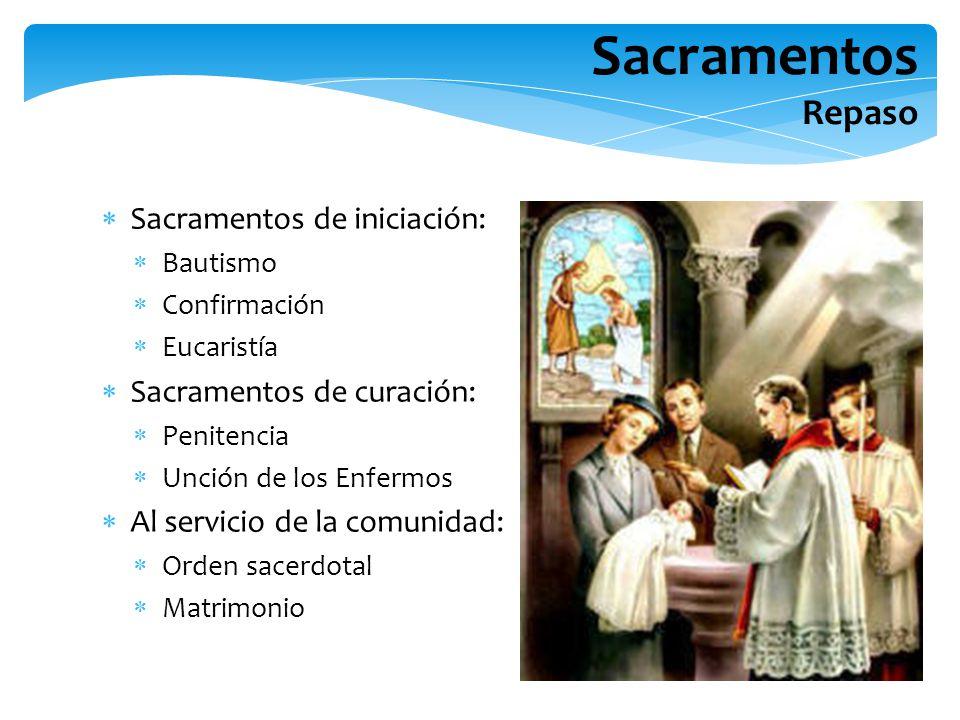Sacramentos Repaso Sacramentos de iniciación: Bautismo Confirmación Eucaristía Sacramentos de curación: Penitencia Unción de los Enfermos Al servicio