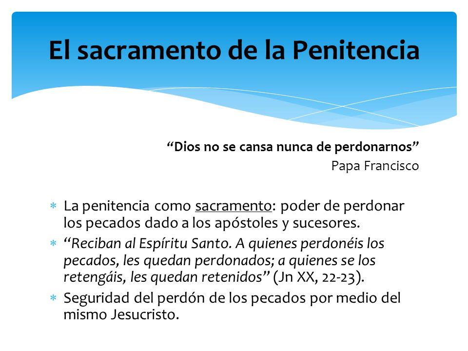 Dios no se cansa nunca de perdonarnos Papa Francisco La penitencia como sacramento: poder de perdonar los pecados dado a los apóstoles y sucesores. Re