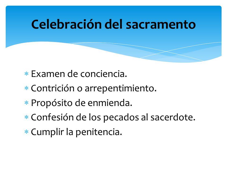 Examen de conciencia. Contrición o arrepentimiento. Propósito de enmienda. Confesión de los pecados al sacerdote. Cumplir la penitencia. Celebración d