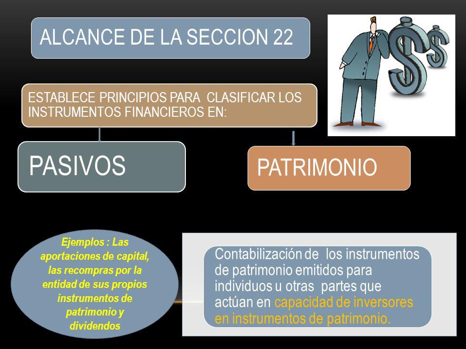 ALCANCE DE LA SECCION 22 ESTABLECE PRINCIPIOS PARA CLASIFICAR LOS INSTRUMENTOS FINANCIEROS EN: PASIVOS PATRIMONIO Contabilización de los instrumentos