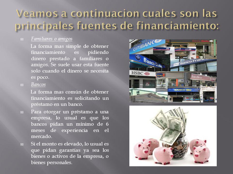 Familiares o amigos La forma mas simple de obtener financiamiento es pidiendo dinero prestado a familiares o amigos. Se suele usar esta fuente solo cu