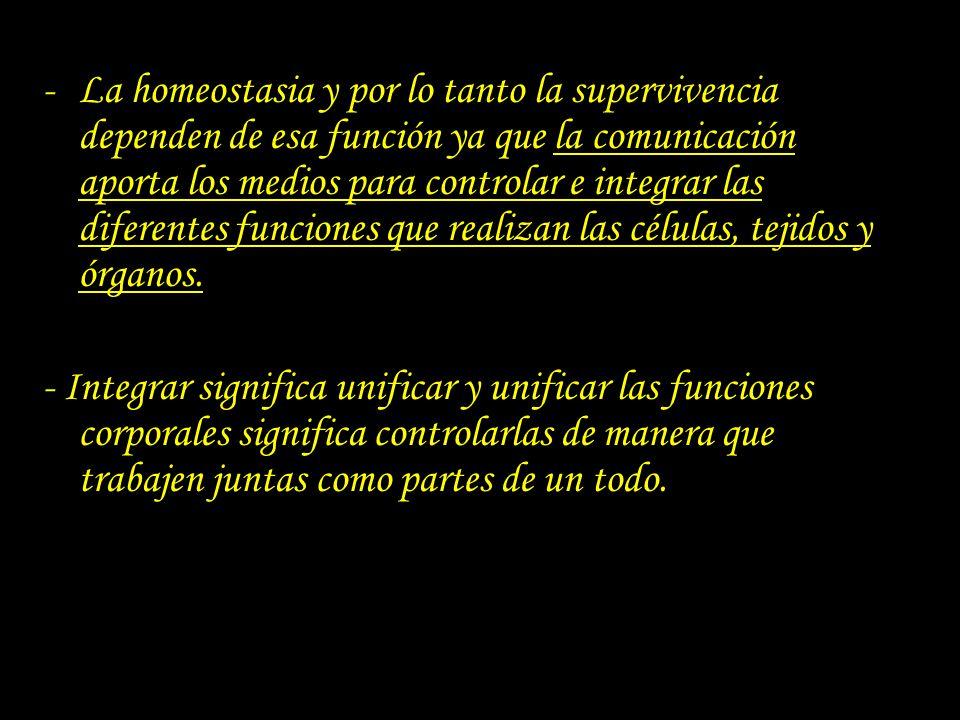 -La homeostasia y por lo tanto la supervivencia dependen de esa función ya que la comunicación aporta los medios para controlar e integrar las diferen