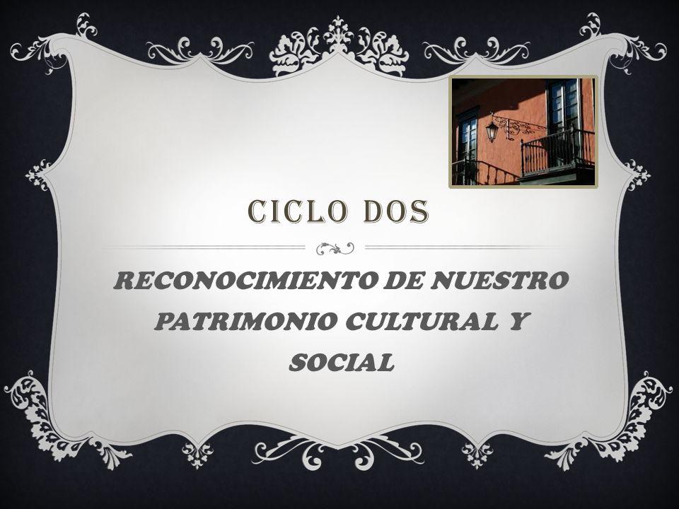 CICLO DOS RECONOCIMIENTO DE NUESTRO PATRIMONIO CULTURAL Y SOCIAL