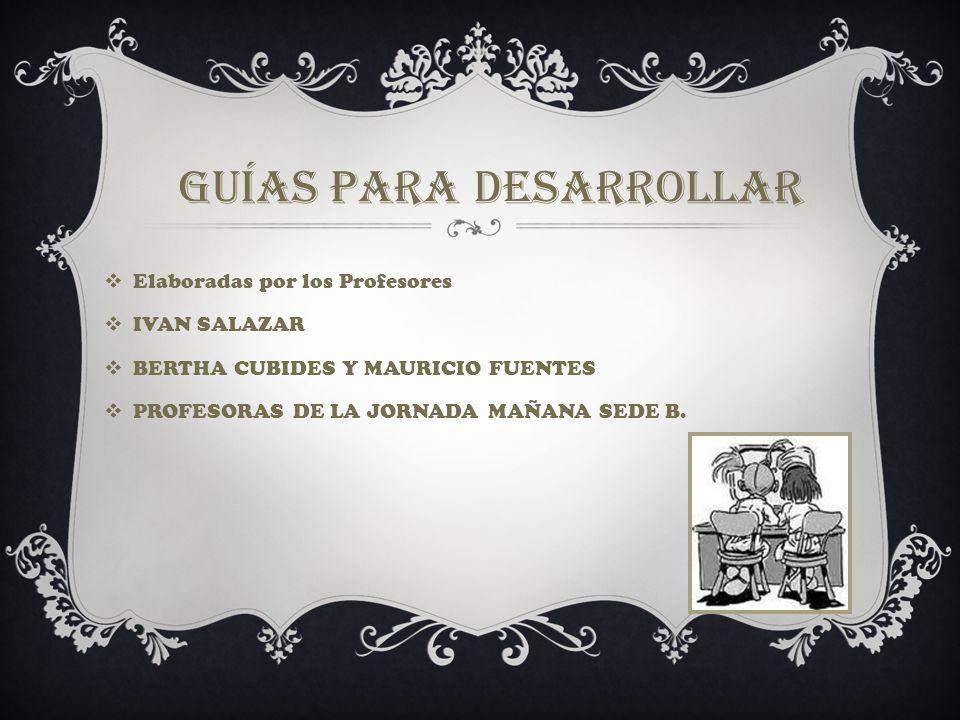 Guías para desarrollar Elaboradas por los Profesores IVAN SALAZAR BERTHA CUBIDES Y MAURICIO FUENTES PROFESORAS DE LA JORNADA MAÑANA SEDE B.