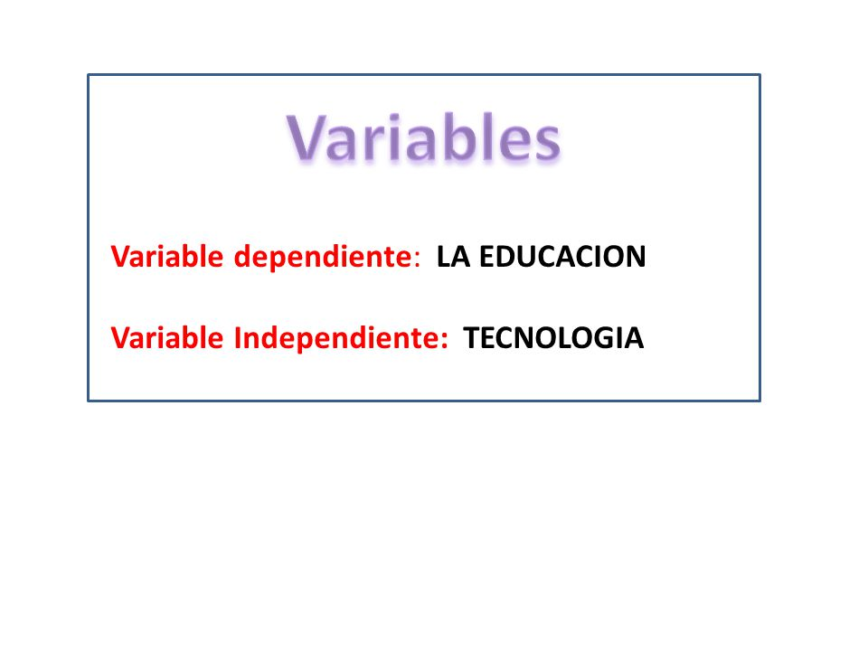 Variable dependiente: LA EDUCACION Variable Independiente: TECNOLOGIA
