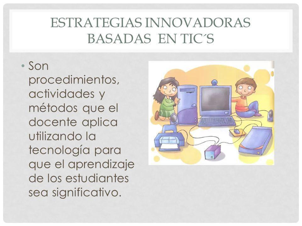 ESTRATEGIAS INNOVADORAS BASADAS EN TIC´S Son procedimientos, actividades y métodos que el docente aplica utilizando la tecnología para que el aprendizaje de los estudiantes sea significativo.