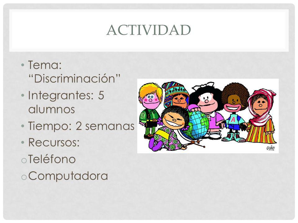 ACTIVIDAD Tema: Discriminación Integrantes: 5 alumnos Tiempo: 2 semanas Recursos: o Teléfono o Computadora