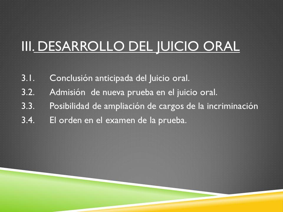 III. DESARROLLO DEL JUICIO ORAL 3.1.Conclusión anticipada del Juicio oral. 3.2.Admisión de nueva prueba en el juicio oral. 3.3.Posibilidad de ampliaci