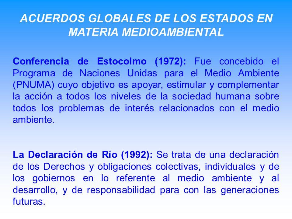ACUERDOS GLOBALES DE LOS ESTADOS EN MATERIA MEDIOAMBIENTAL Conferencia de Estocolmo (1972): Fue concebido el Programa de Naciones Unidas para el Medio Ambiente (PNUMA) cuyo objetivo es apoyar, estimular y complementar la acción a todos los niveles de la sociedad humana sobre todos los problemas de interés relacionados con el medio ambiente.