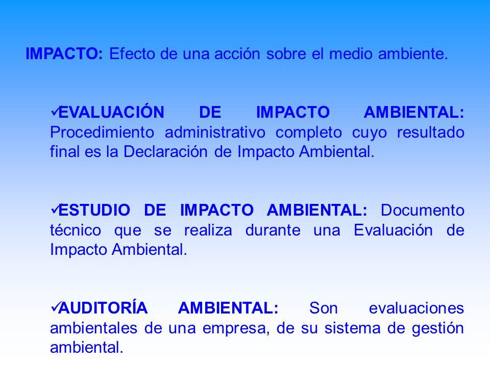 IMPACTO: Efecto de una acción sobre el medio ambiente. EVALUACIÓN DE IMPACTO AMBIENTAL: Procedimiento administrativo completo cuyo resultado final es