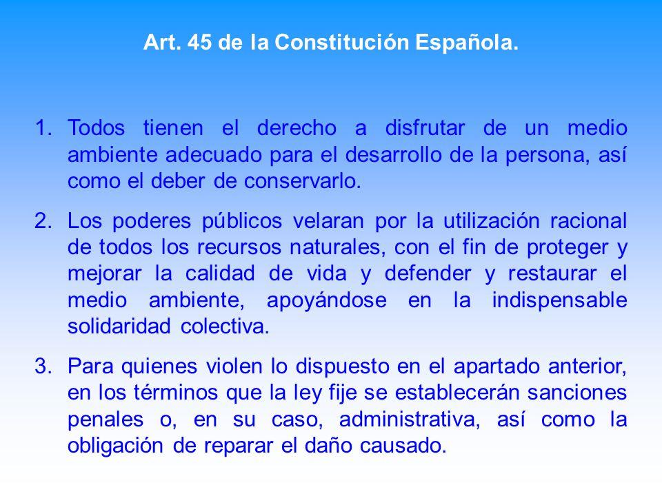 Art. 45 de la Constitución Española. 1.Todos tienen el derecho a disfrutar de un medio ambiente adecuado para el desarrollo de la persona, así como el