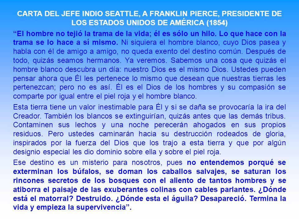 CARTA DEL JEFE INDIO SEATTLE, A FRANKLIN PIERCE, PRESIDENTE DE LOS ESTADOS UNIDOS DE AMÉRICA (1854) El hombre no tejió la trama de la vida; él es sólo un hilo.
