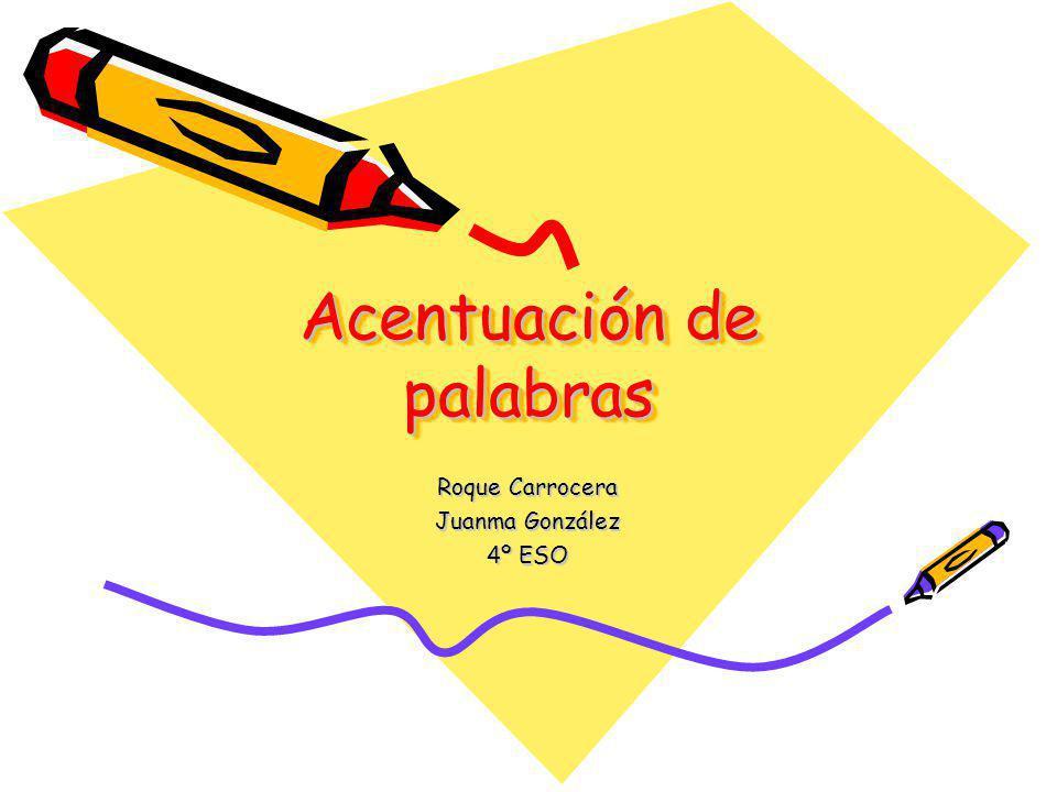 Acentuación de palabras Roque Carrocera Juanma González 4º ESO