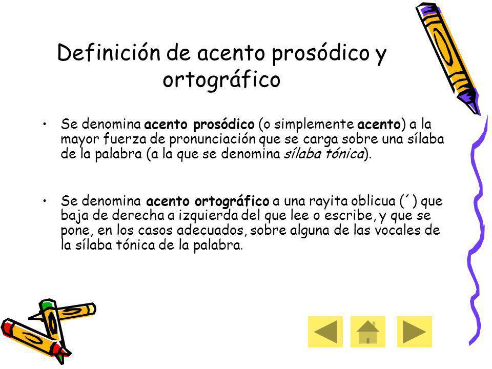 Definición de acento prosódico y ortográfico Se denomina acento prosódico (o simplemente acento) a la mayor fuerza de pronunciación que se carga sobre una sílaba de la palabra (a la que se denomina sílaba tónica).