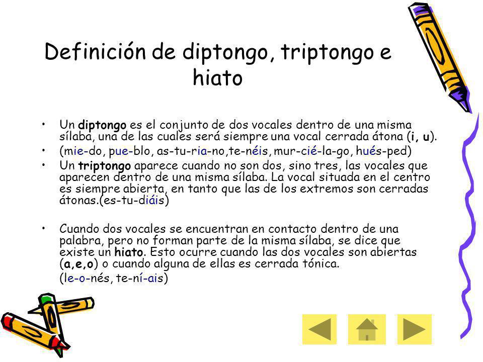 Definición de diptongo, triptongo e hiato Un diptongo es el conjunto de dos vocales dentro de una misma sílaba, una de las cuales será siempre una vocal cerrada átona (i, u).