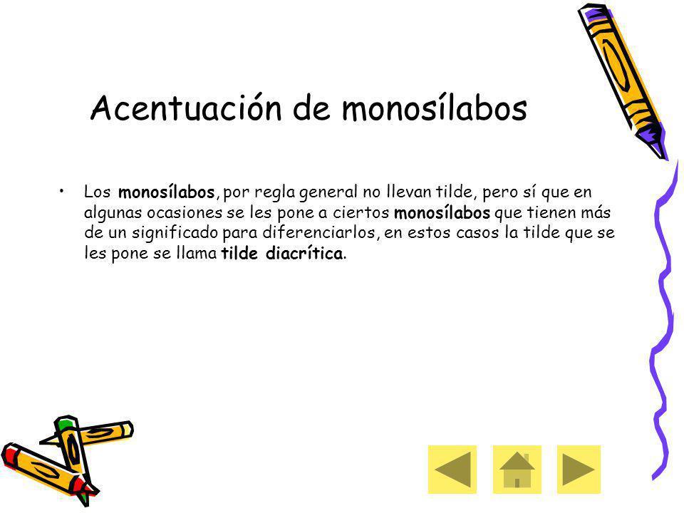 Acentuación de monosílabos Los monosílabos, por regla general no llevan tilde, pero sí que en algunas ocasiones se les pone a ciertos monosílabos que tienen más de un significado para diferenciarlos, en estos casos la tilde que se les pone se llama tilde diacrítica.