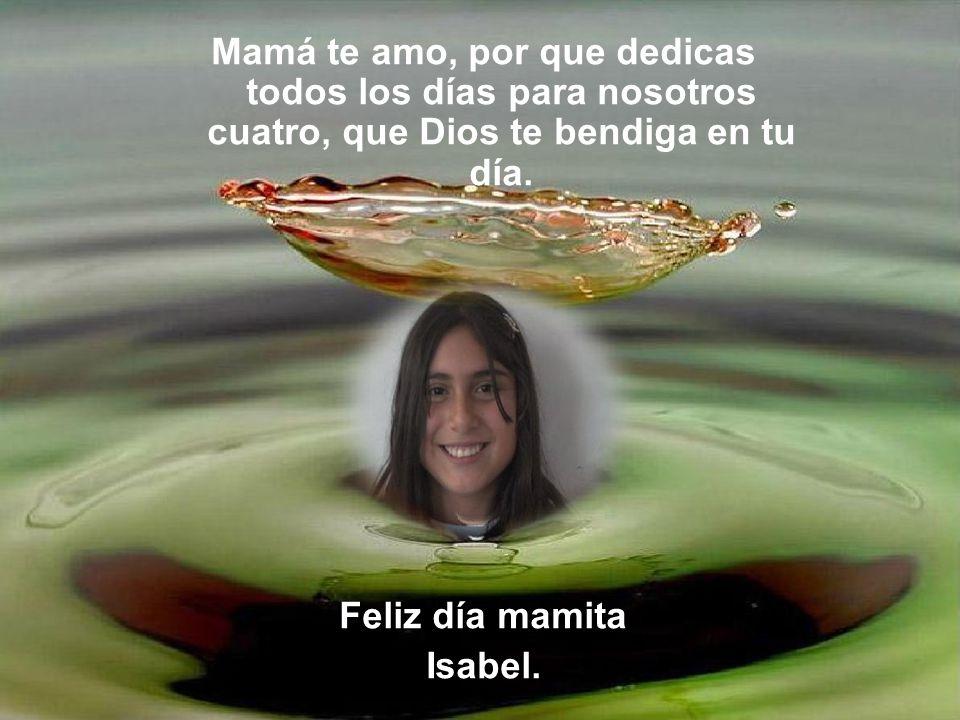 Mamá te amo, por que dedicas todos los días para nosotros cuatro, que Dios te bendiga en tu día. Feliz día mamita Isabel.