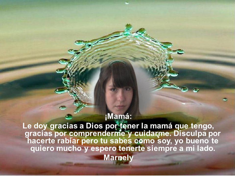 ¡Mamá: Le doy gracias a Dios por tener la mamá que tengo, gracias por comprenderme y cuidarme. Disculpa por hacerte rabiar pero tu sabes como soy, yo
