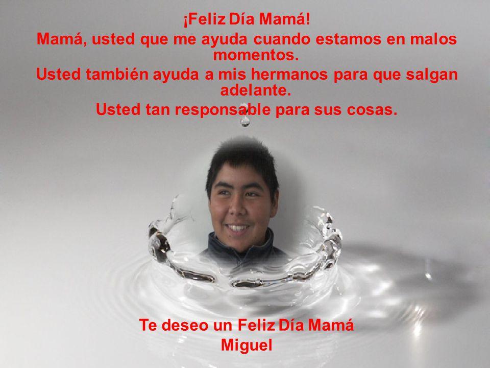 ¡Feliz Día Mamá! Mamá, usted que me ayuda cuando estamos en malos momentos. Usted también ayuda a mis hermanos para que salgan adelante. Usted tan res