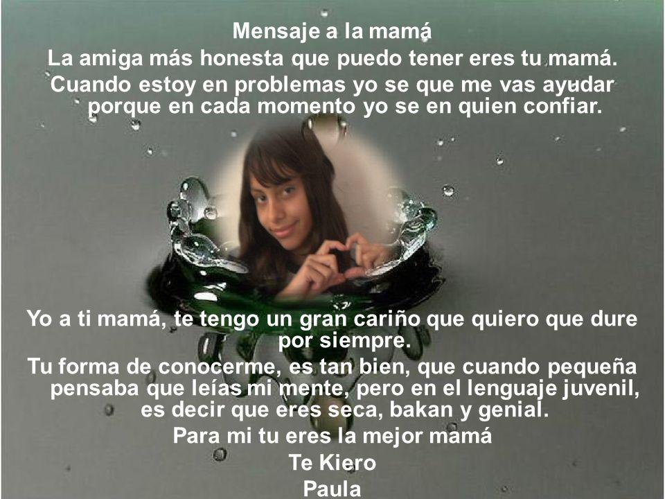 Mensaje a la mamá La amiga más honesta que puedo tener eres tu mamá. Cuando estoy en problemas yo se que me vas ayudar porque en cada momento yo se en