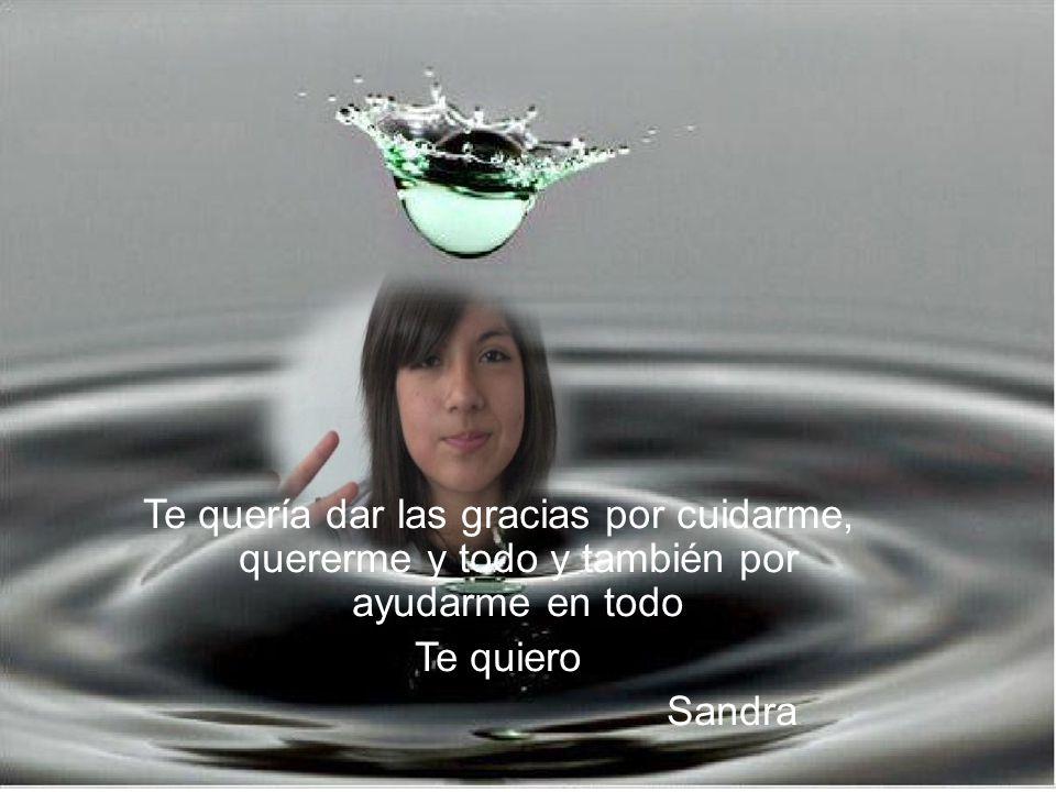 Te quería dar las gracias por cuidarme, quererme y todo y también por ayudarme en todo Te quiero Sandra